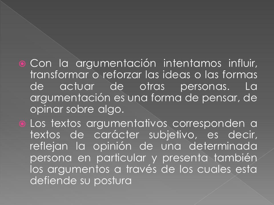 Con la argumentación intentamos influir, transformar o reforzar las ideas o las formas de actuar de otras personas. La argumentación es una forma de pensar, de opinar sobre algo.