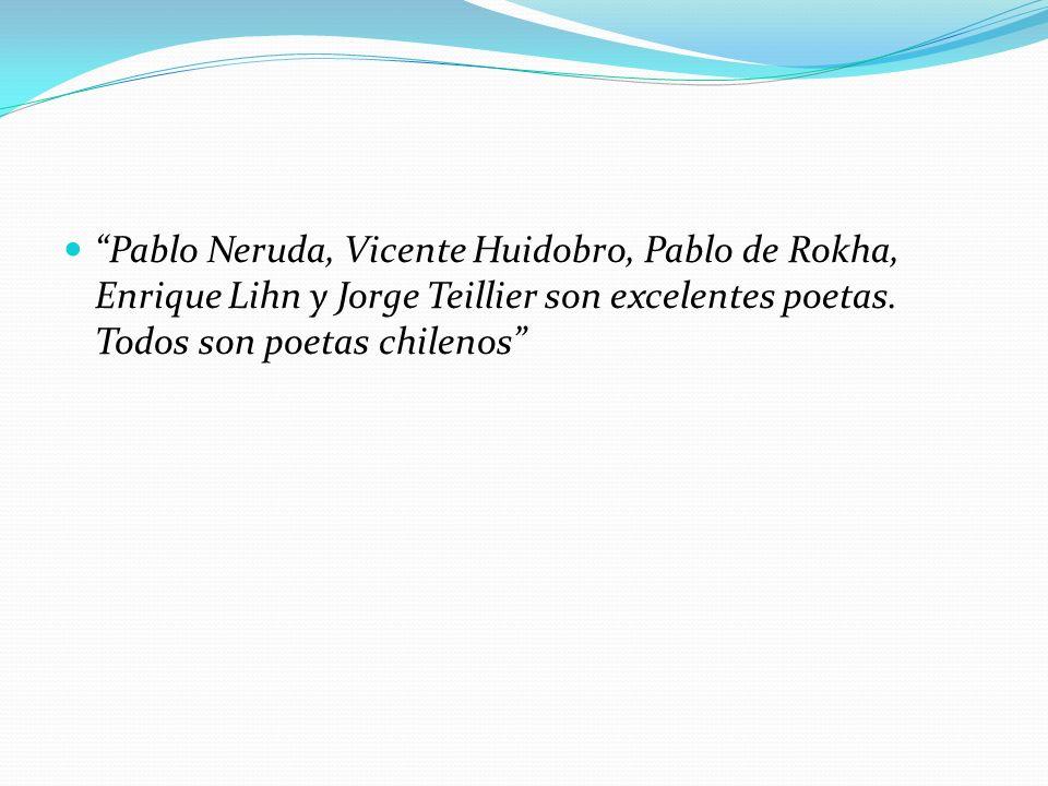 Pablo Neruda, Vicente Huidobro, Pablo de Rokha, Enrique Lihn y Jorge Teillier son excelentes poetas.