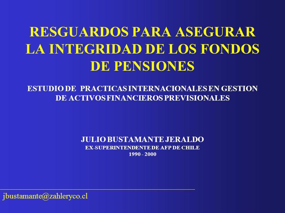 RESGUARDOS PARA ASEGURAR LA INTEGRIDAD DE LOS FONDOS DE PENSIONES ESTUDIO DE PRACTICAS INTERNACIONALES EN GESTION DE ACTIVOS FINANCIEROS PREVISIONALES JULIO BUSTAMANTE JERALDO EX-SUPERINTENDENTE DE AFP DE CHILE 1990 - 2000
