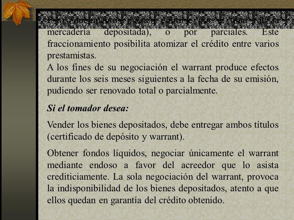 Estos documentos pueden emitirse por el total (de la mercadería depositada), o por parciales. Este fraccionamiento posibilita atomizar el crédito entre varios prestamistas.