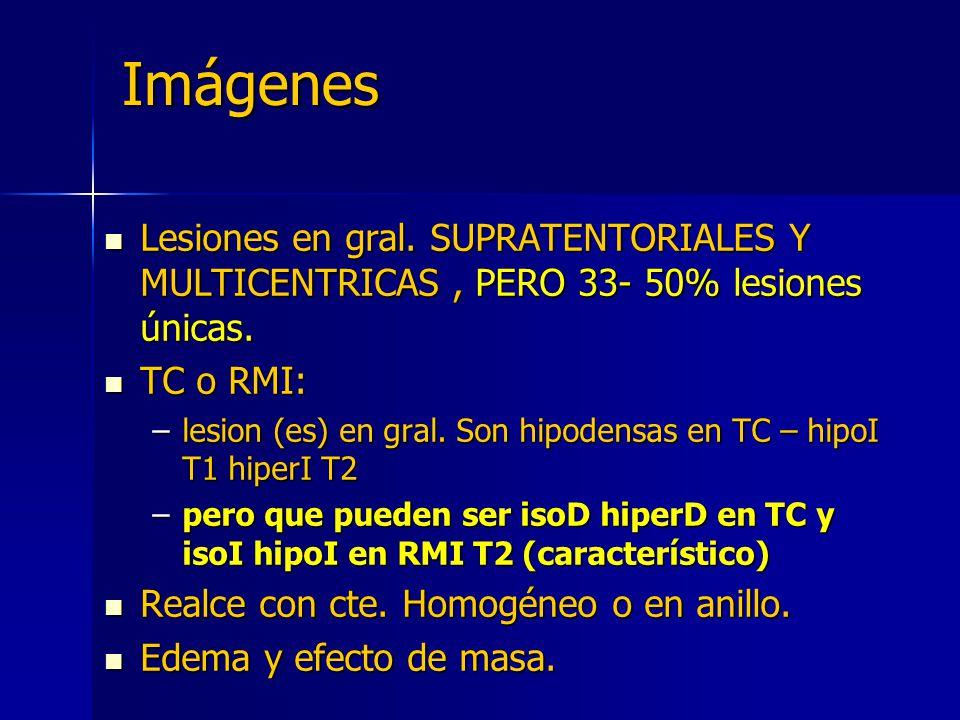 Imágenes Lesiones en gral. SUPRATENTORIALES Y MULTICENTRICAS , PERO 33- 50% lesiones únicas. TC o RMI: