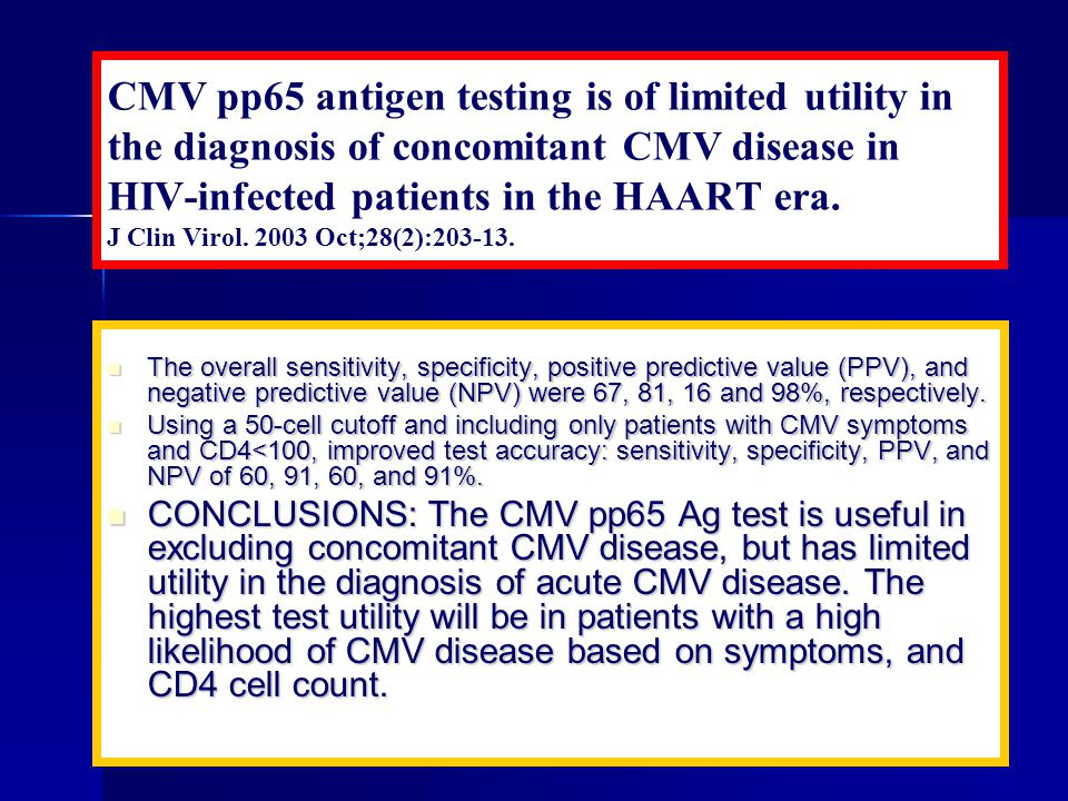 CMV pp65 antigen testing is of limited utility in the diagnosis of concomitant CMV disease in HIV-infected patients in the HAART era. J Clin Virol. 2003 Oct;28(2):203-13.