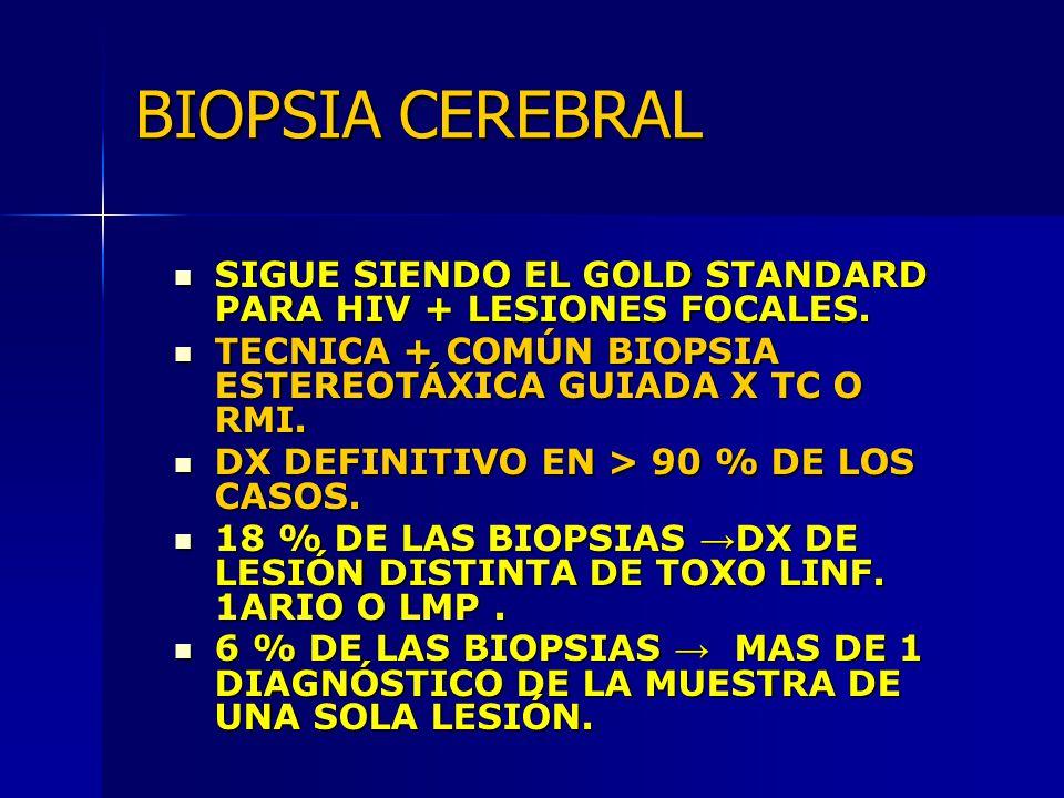 BIOPSIA CEREBRAL SIGUE SIENDO EL GOLD STANDARD PARA HIV + LESIONES FOCALES. TECNICA + COMÚN BIOPSIA ESTEREOTÁXICA GUIADA X TC O RMI.