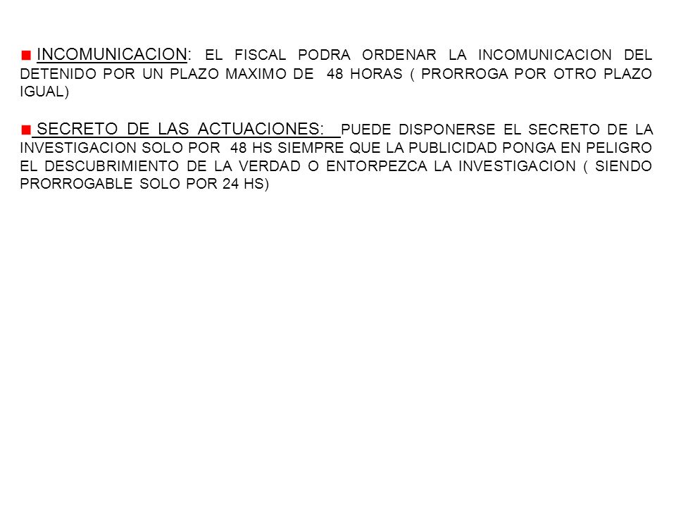 INCOMUNICACION: EL FISCAL PODRA ORDENAR LA INCOMUNICACION DEL DETENIDO POR UN PLAZO MAXIMO DE 48 HORAS ( PRORROGA POR OTRO PLAZO IGUAL)
