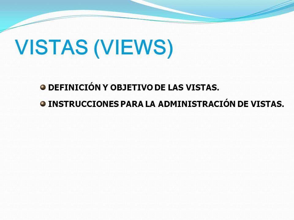 VISTAS (VIEWS) DEFINICIÓN Y OBJETIVO DE LAS VISTAS.