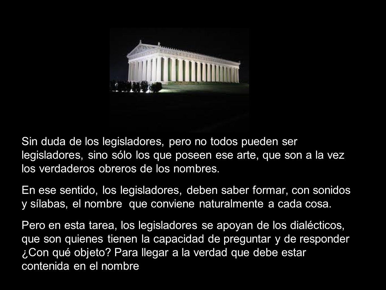 Sin duda de los legisladores, pero no todos pueden ser legisladores, sino sólo los que poseen ese arte, que son a la vez los verdaderos obreros de los nombres.
