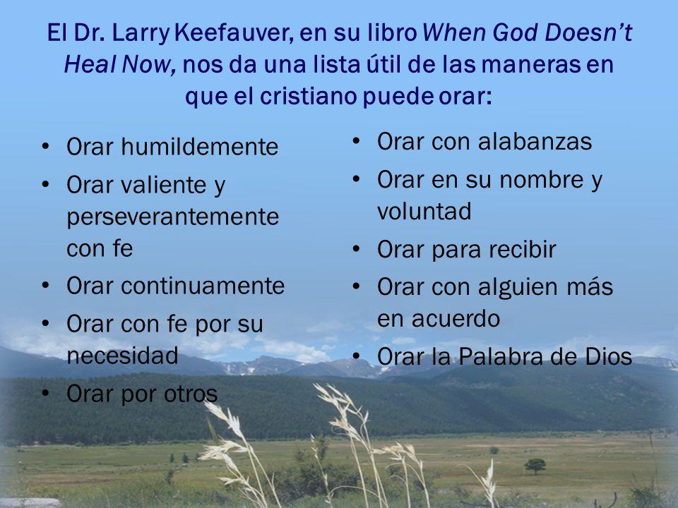 El Dr. Larry Keefauver, en su libro When God Doesn't Heal Now, nos da una lista útil de las maneras en que el cristiano puede orar: