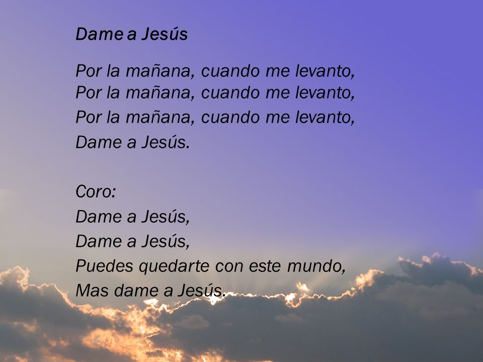 Dame a JesúsPor la mañana, cuando me levanto, Dame a Jesús. Coro: Dame a Jesús, Puedes quedarte con este mundo,