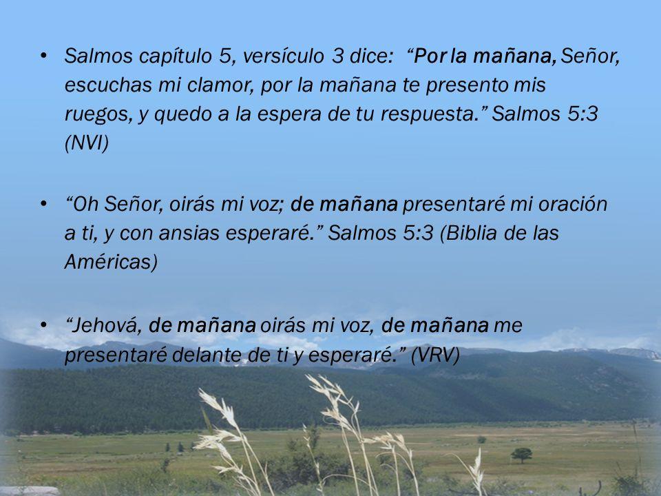 Salmos capítulo 5, versículo 3 dice: Por la mañana, Señor, escuchas mi clamor, por la mañana te presento mis ruegos, y quedo a la espera de tu respuesta. Salmos 5:3 (NVI)