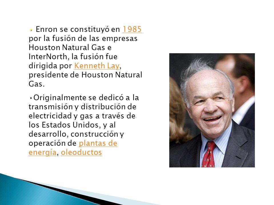 Enron se constituyó en 1985 por la fusión de las empresas Houston Natural Gas e InterNorth, la fusión fue dirigida por Kenneth Lay, presidente de Houston Natural Gas.