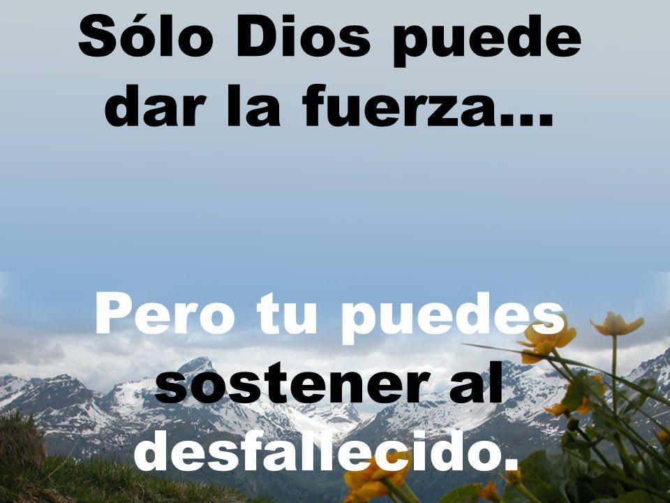 Sólo Dios puede dar la fuerza...