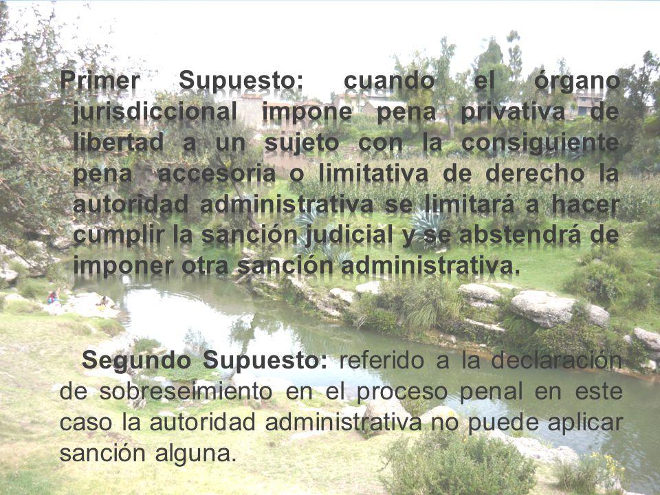 Primer Supuesto: cuando el órgano jurisdiccional impone pena privativa de libertad a un sujeto con la consiguiente pena accesoria o limitativa de derecho la autoridad administrativa se limitará a hacer cumplir la sanción judicial y se abstendrá de imponer otra sanción administrativa.
