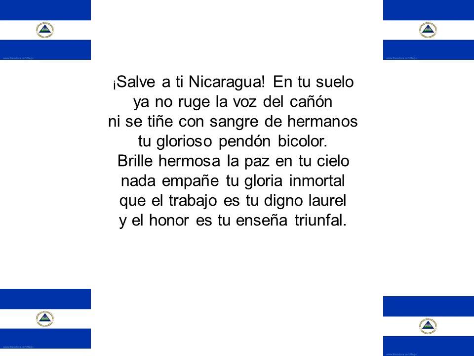 ¡Salve a ti Nicaragua! En tu suelo ya no ruge la voz del cañón ni se tiñe con sangre de hermanos tu glorioso pendón bicolor.