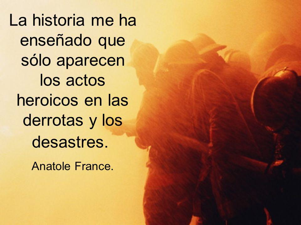La historia me ha enseñado que sólo aparecen los actos heroicos en las derrotas y los desastres.