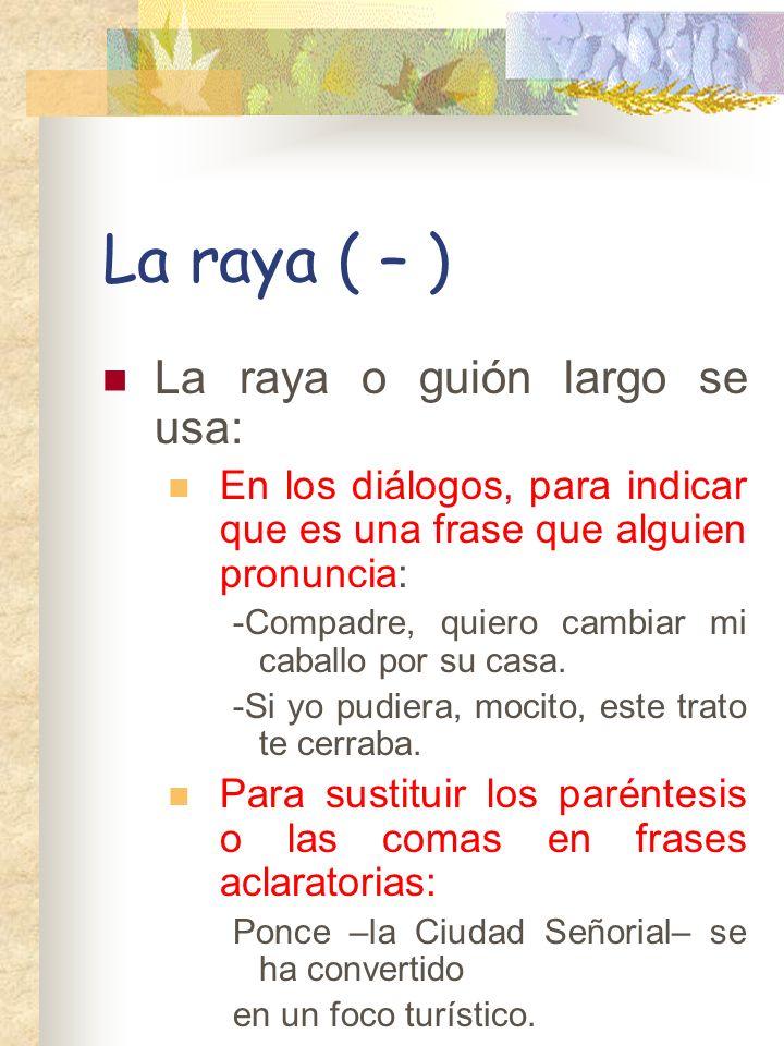 La raya ( – ) La raya o guión largo se usa: