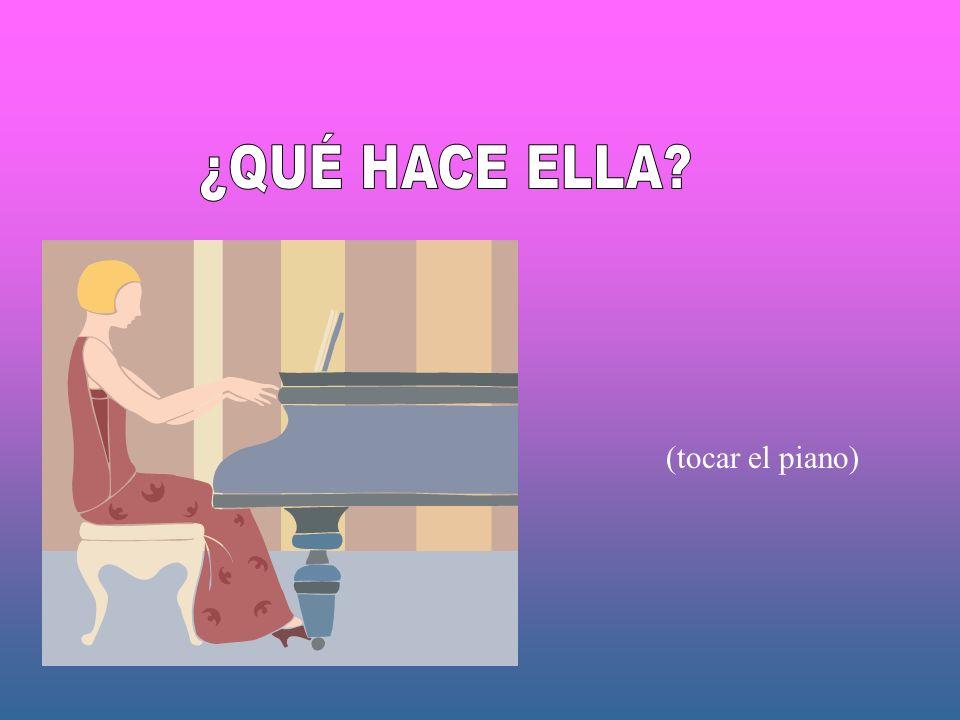 ¿QUÉ HACE ELLA (tocar el piano)
