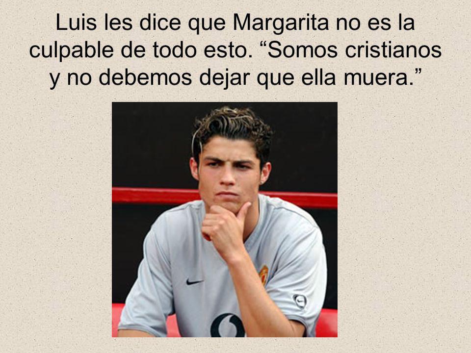 Luis les dice que Margarita no es la culpable de todo esto
