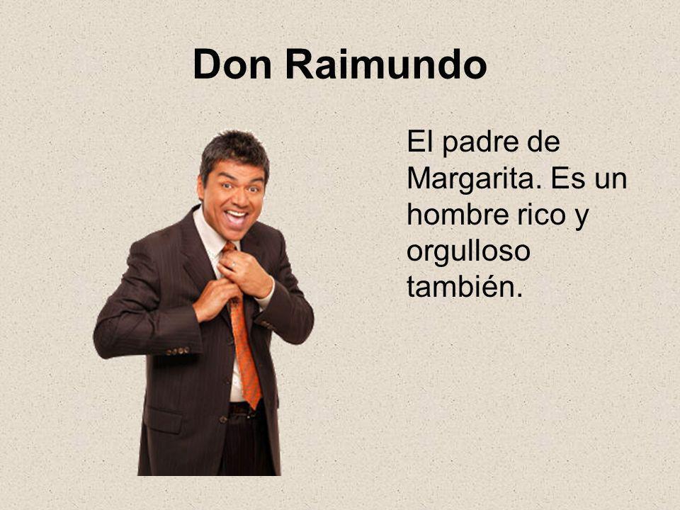 Don Raimundo El padre de Margarita. Es un hombre rico y orgulloso también.
