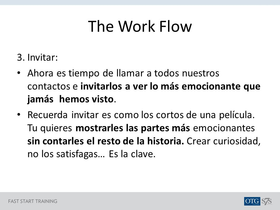 The Work Flow 3. Invitar: Ahora es tiempo de llamar a todos nuestros contactos e invitarlos a ver lo más emocionante que jamás hemos visto.