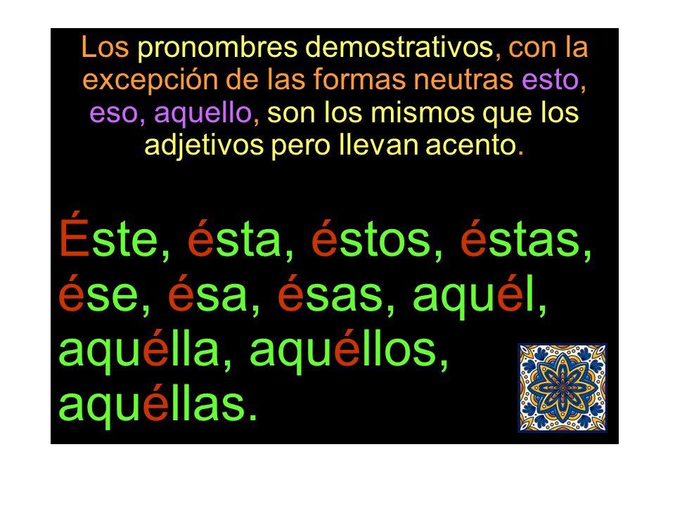 Los pronombres demostrativos, con la excepción de las formas neutras esto, eso, aquello, son los mismos que los adjetivos pero llevan acento.