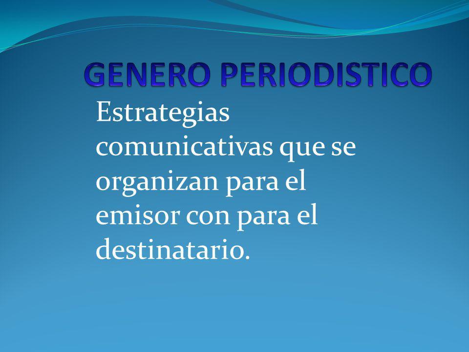 GENERO PERIODISTICO Estrategias comunicativas que se organizan para el emisor con para el destinatario.