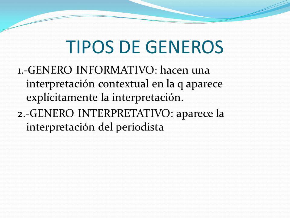 TIPOS DE GENEROS 1.-GENERO INFORMATIVO: hacen una interpretación contextual en la q aparece explícitamente la interpretación.