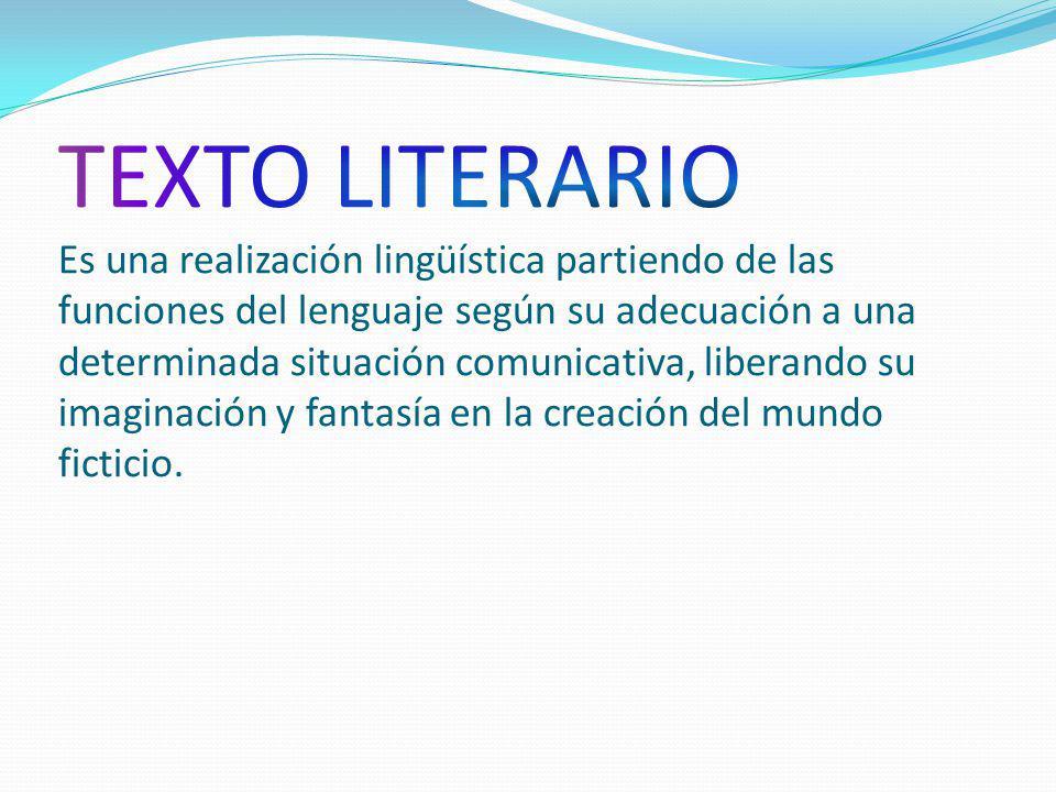 TEXTO LITERARIO Es una realización lingüística partiendo de las funciones del lenguaje según su adecuación a una determinada situación comunicativa, liberando su imaginación y fantasía en la creación del mundo ficticio.