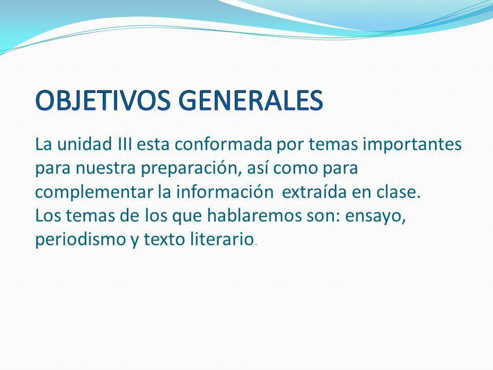 OBJETIVOS GENERALES La unidad III esta conformada por temas importantes para nuestra preparación, así como para complementar la información extraída en clase.