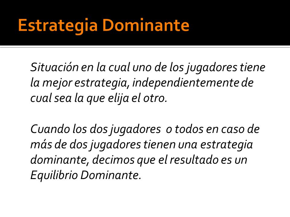 Estrategia Dominante Situación en la cual uno de los jugadores tiene la mejor estrategia, independientemente de cual sea la que elija el otro.