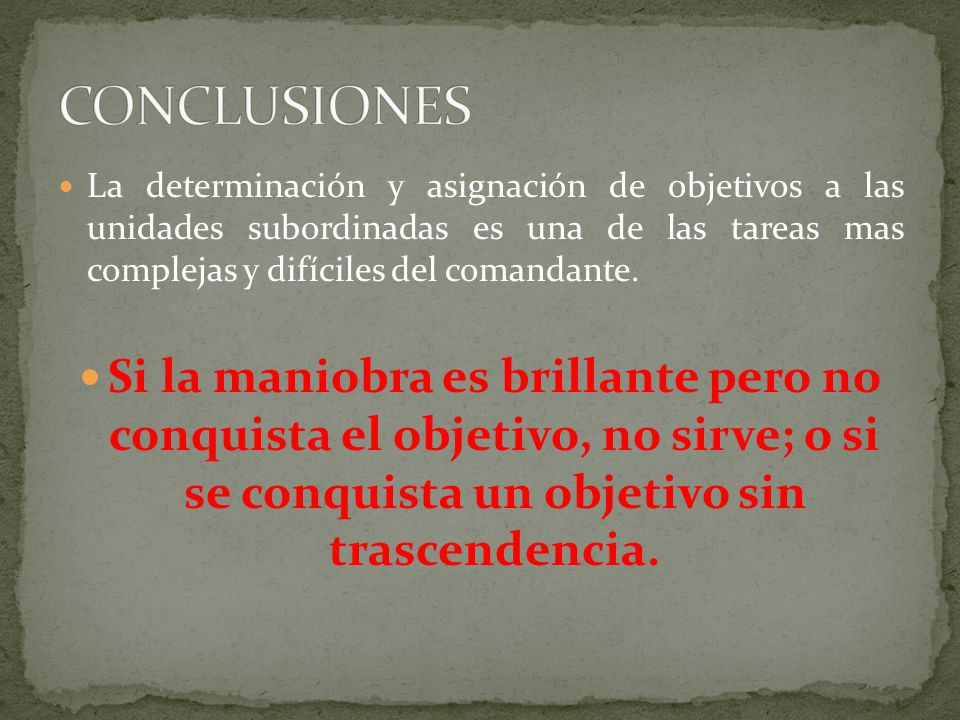 CONCLUSIONES La determinación y asignación de objetivos a las unidades subordinadas es una de las tareas mas complejas y difíciles del comandante.
