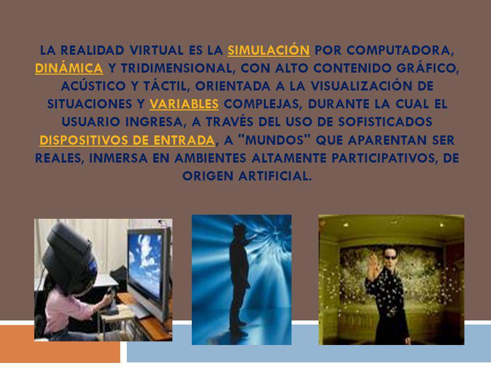 La realidad virtual es la simulación por computadora, dinámica y tridimensional, con alto contenido gráfico, acústico y táctil, orientada a la visualización de situaciones y variables complejas, durante la cual el usuario ingresa, a través del uso de sofisticados dispositivos de entrada, a mundos que aparentan ser reales, inmersa en ambientes altamente participativos, de origen artificial.