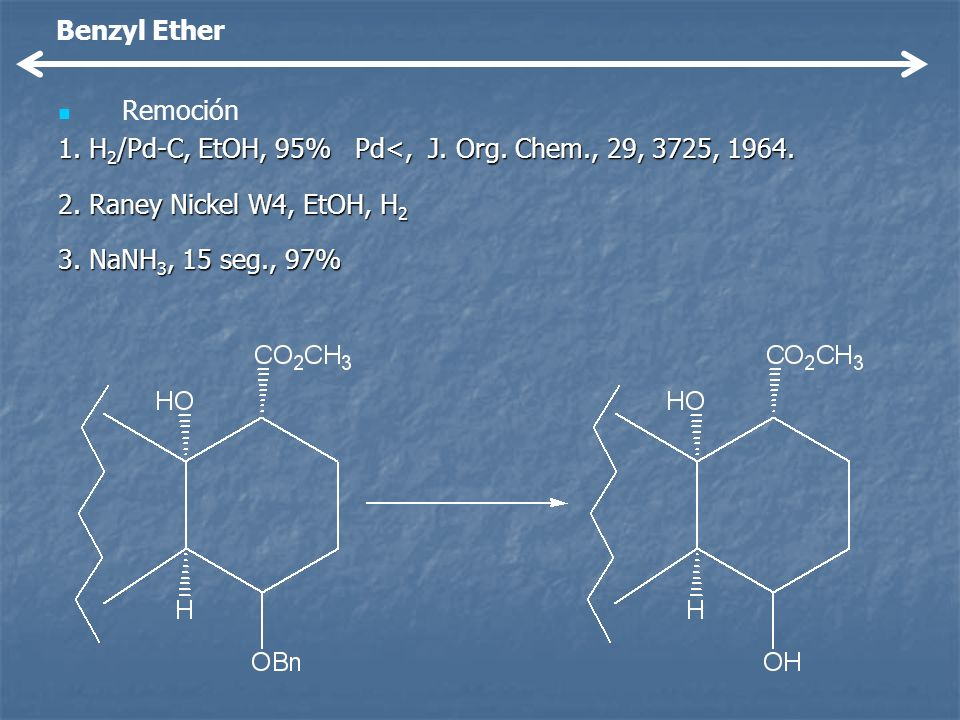 Benzyl Ether Remoción. 1. H2/Pd-C, EtOH, 95% Pd<, J. Org. Chem., 29, 3725, 1964. 2. Raney Nickel W4, EtOH, H2.