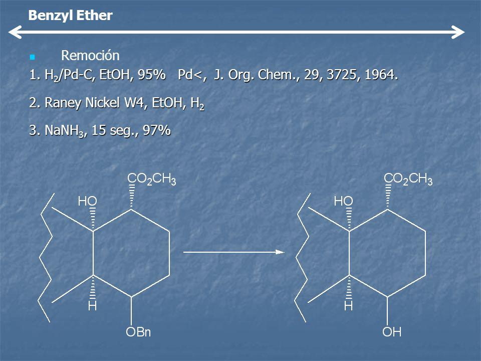 Benzyl EtherRemoción. 1. H2/Pd-C, EtOH, 95% Pd<, J. Org. Chem., 29, 3725, 1964. 2. Raney Nickel W4, EtOH, H2.