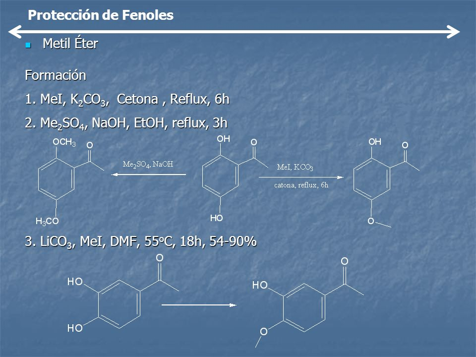 Protección de FenolesMetil Éter. Formación. 1. MeI, K2CO3, Cetona , Reflux, 6h. 2. Me2SO4, NaOH, EtOH, reflux, 3h.