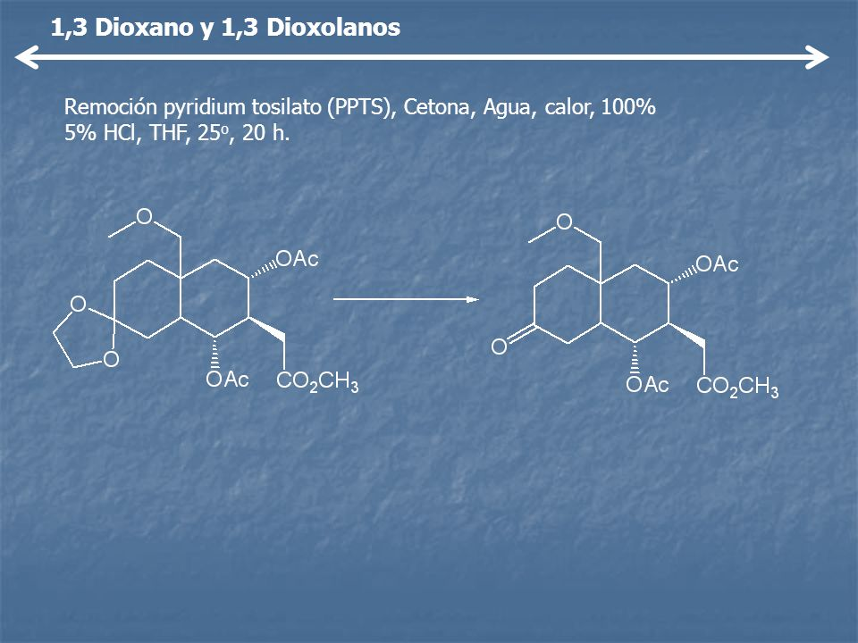 1,3 Dioxano y 1,3 Dioxolanos Remoción pyridium tosilato (PPTS), Cetona, Agua, calor, 100% 5% HCl, THF, 25o, 20 h.