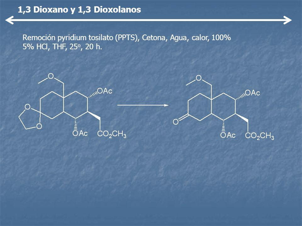 1,3 Dioxano y 1,3 DioxolanosRemoción pyridium tosilato (PPTS), Cetona, Agua, calor, 100% 5% HCl, THF, 25o, 20 h.