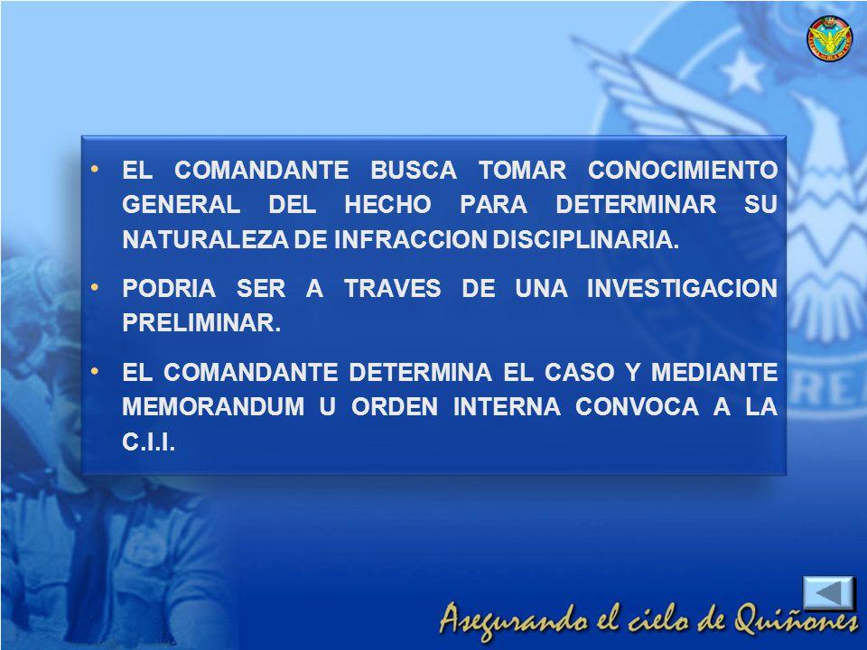 EL COMANDANTE BUSCA TOMAR CONOCIMIENTO GENERAL DEL HECHO PARA DETERMINAR SU NATURALEZA DE INFRACCION DISCIPLINARIA.