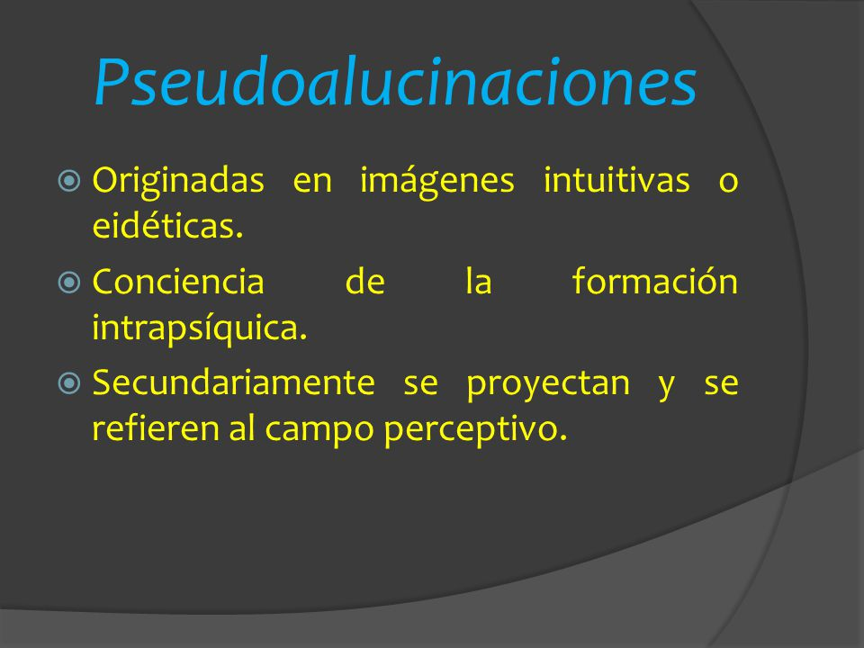 Pseudoalucinaciones Originadas en imágenes intuitivas o eidéticas.