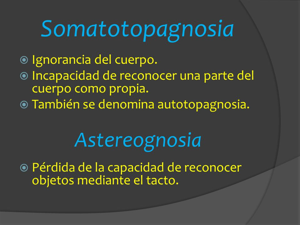 Somatotopagnosia Astereognosia Ignorancia del cuerpo.