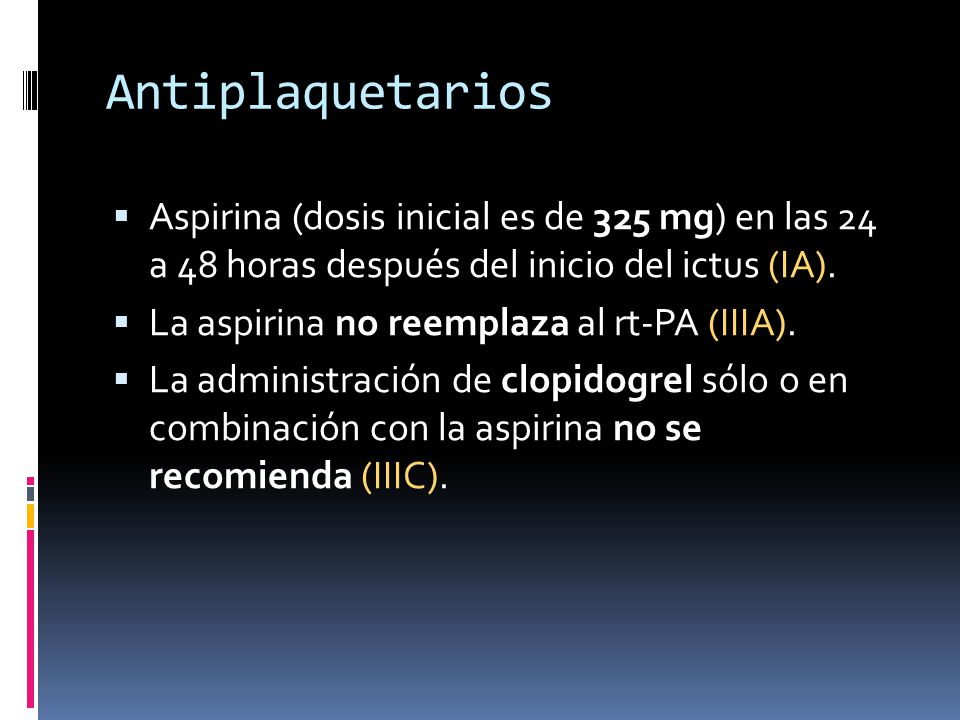 Antiplaquetarios Aspirina (dosis inicial es de 325 mg) en las 24 a 48 horas después del inicio del ictus (IA).