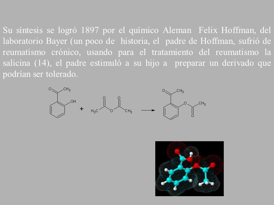 Su síntesis se logró 1897 por el químico Aleman Felix Hoffman, del laboratorio Bayer (un poco de historia, el padre de Hoffman, sufrió de reumatismo crónico, usando para el tratamiento del reumatismo la salicina (14), el padre estimuló a su hijo a preparar un derivado que podrían ser tolerado.