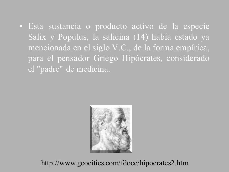 Esta sustancia o producto activo de la especie Salix y Populus, la salicina (14) había estado ya mencionada en el siglo V.C., de la forma empírica, para el pensador Griego Hipócrates, considerado el padre de medicina.