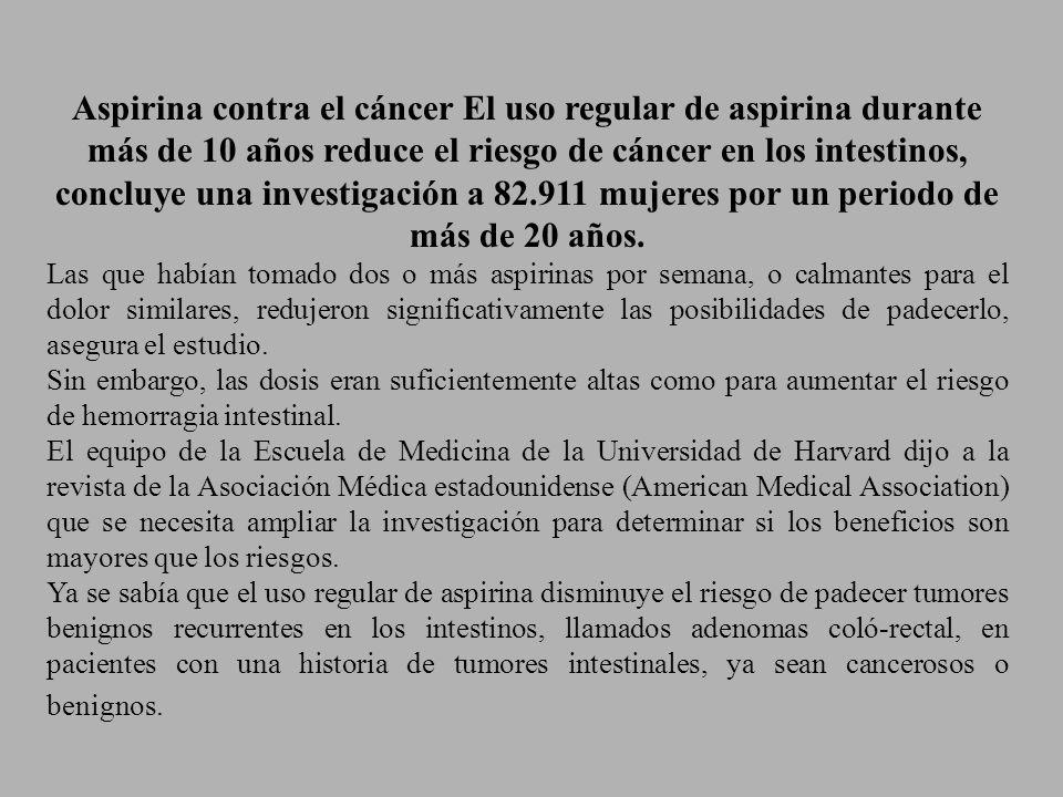 Aspirina contra el cáncer El uso regular de aspirina durante más de 10 años reduce el riesgo de cáncer en los intestinos, concluye una investigación a 82.911 mujeres por un periodo de más de 20 años.