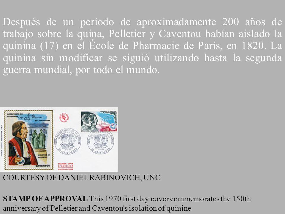 Después de un período de aproximadamente 200 años de trabajo sobre la quina, Pelletier y Caventou habían aislado la quinina (17) en el École de Pharmacie de París, en 1820. La quinina sin modificar se siguió utilizando hasta la segunda guerra mundial, por todo el mundo.