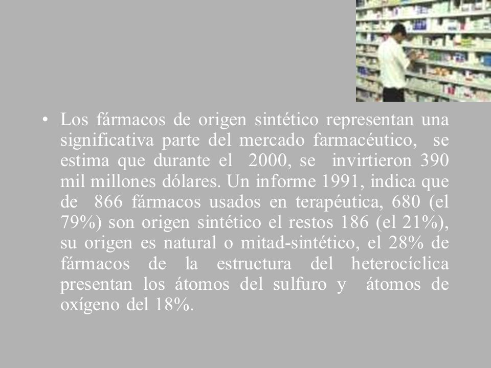 Los fármacos de origen sintético representan una significativa parte del mercado farmacéutico, se estima que durante el 2000, se invirtieron 390 mil millones dólares.