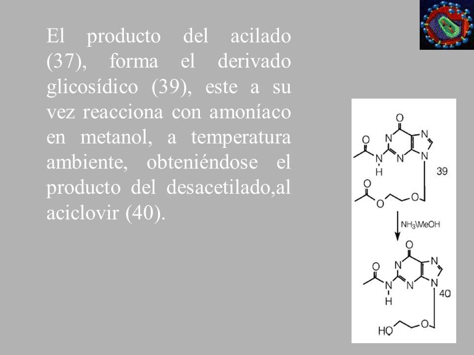 El producto del acilado (37), forma el derivado glicosídico (39), este a su vez reacciona con amoníaco en metanol, a temperatura ambiente, obteniéndose el producto del desacetilado,al aciclovir (40).
