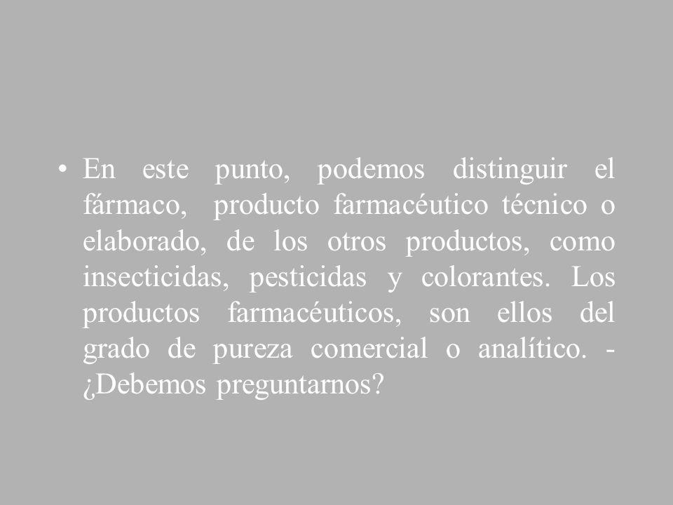 En este punto, podemos distinguir el fármaco, producto farmacéutico técnico o elaborado, de los otros productos, como insecticidas, pesticidas y colorantes.