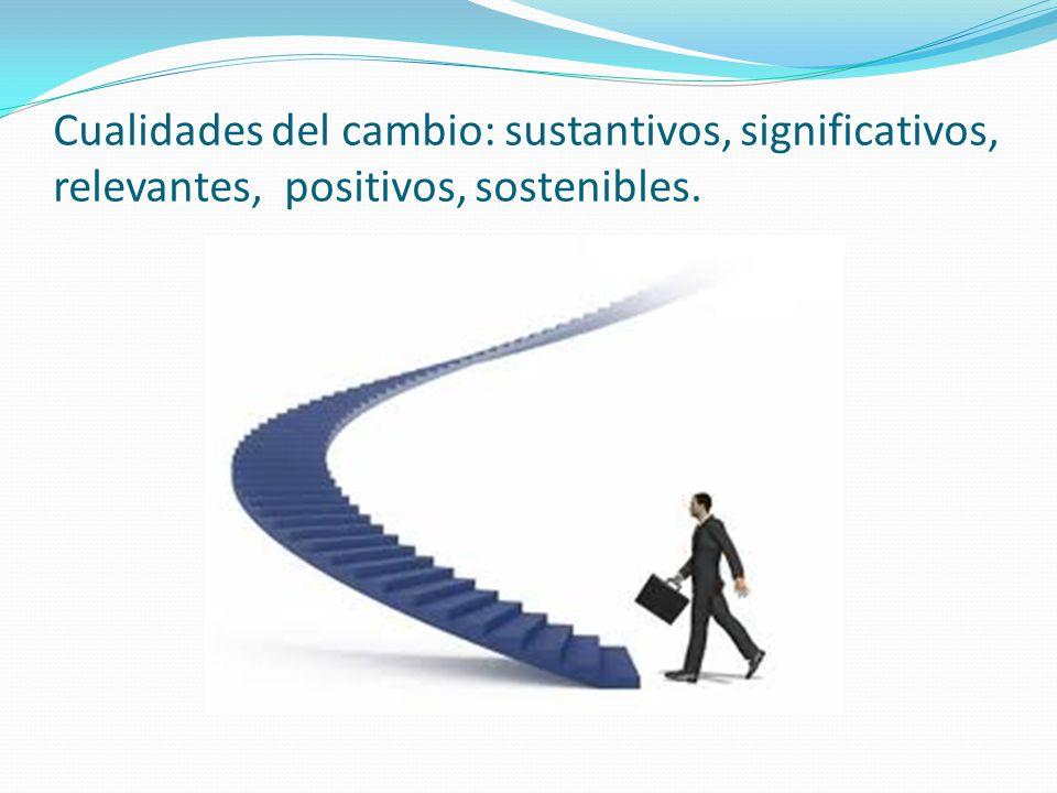 Cualidades del cambio: sustantivos, significativos, relevantes, positivos, sostenibles.