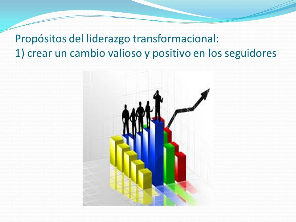 Propósitos del liderazgo transformacional: 1) crear un cambio valioso y positivo en los seguidores