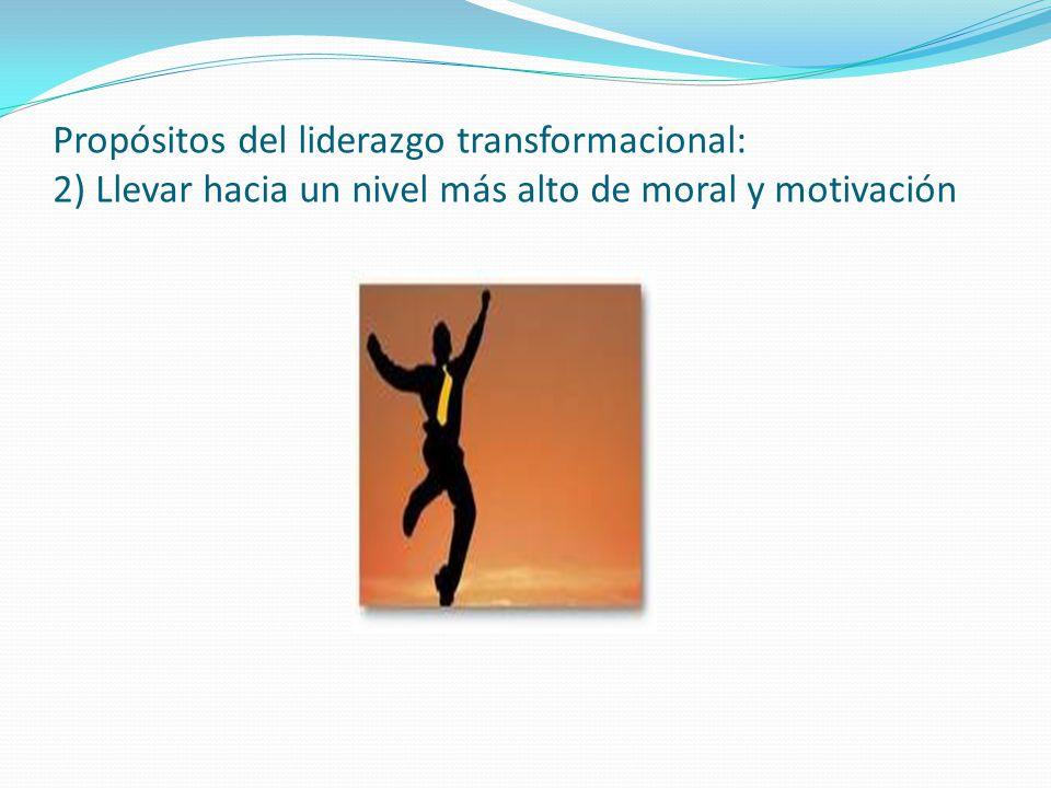 Propósitos del liderazgo transformacional: 2) Llevar hacia un nivel más alto de moral y motivación